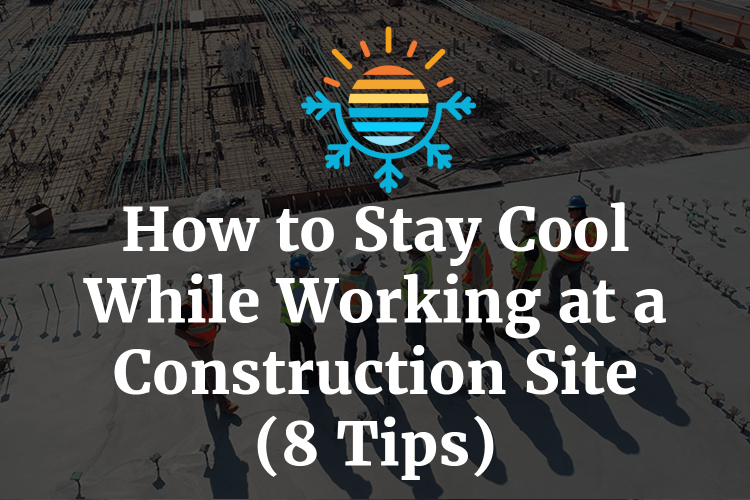 How to Stay Cool While Working at a Construction Site (8 Tips)