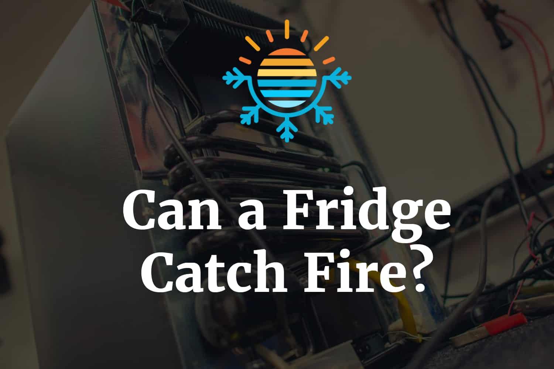 Can a fridge catch fire