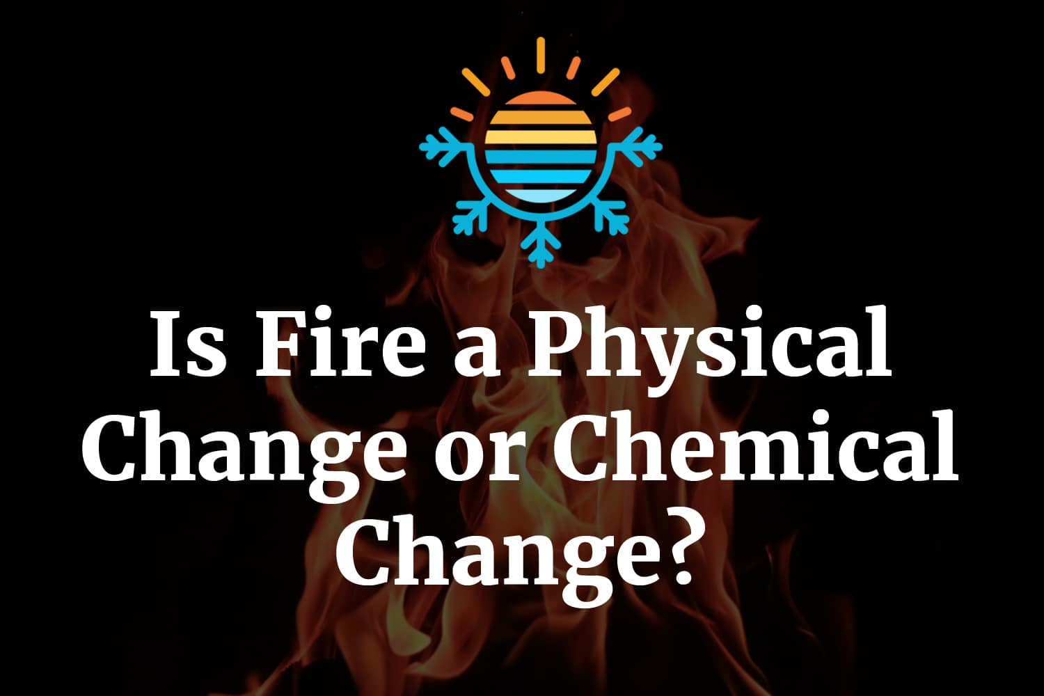 Is Fire a Physical Change or Chemical Change?