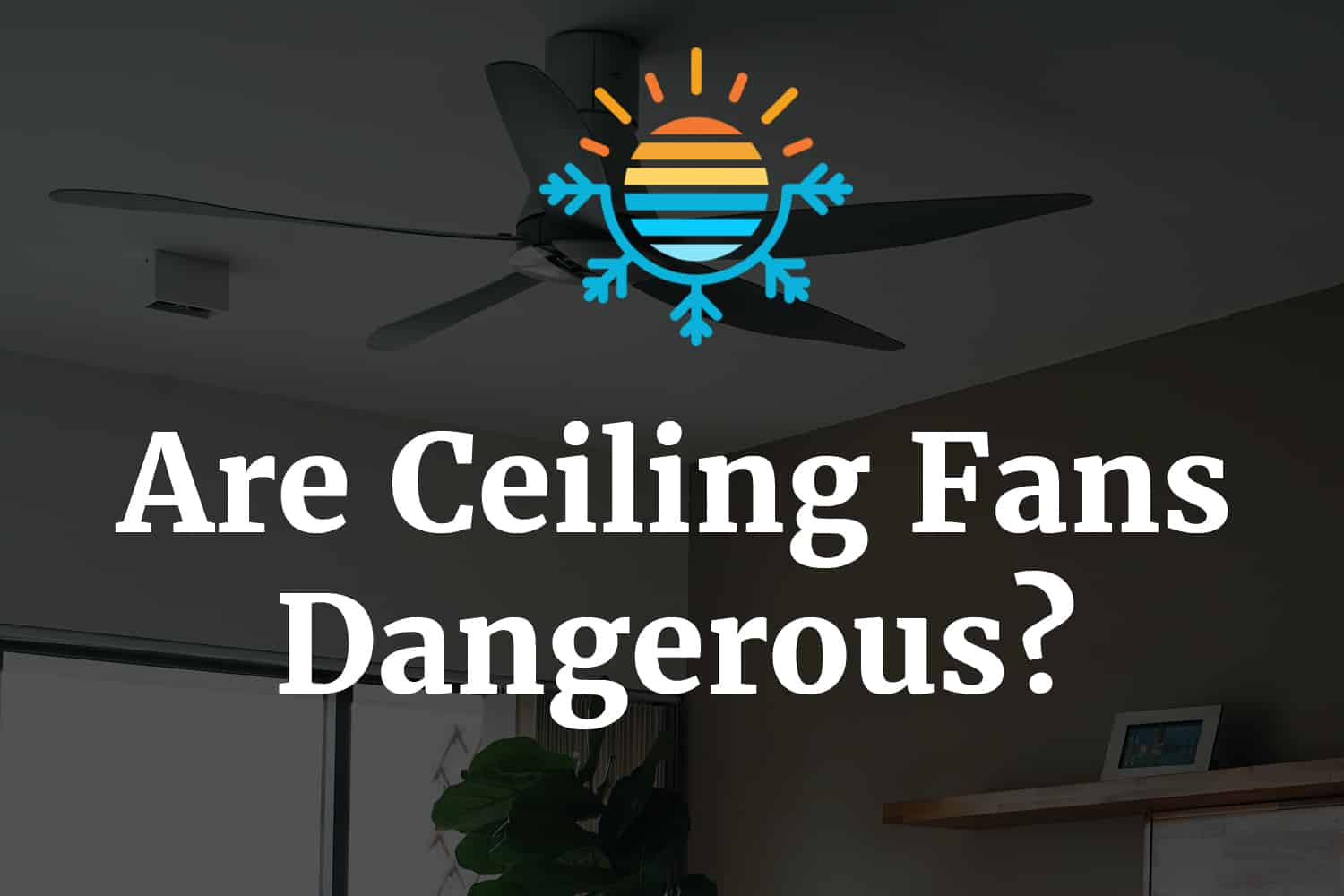 Are Ceiling Fans Dangerous?