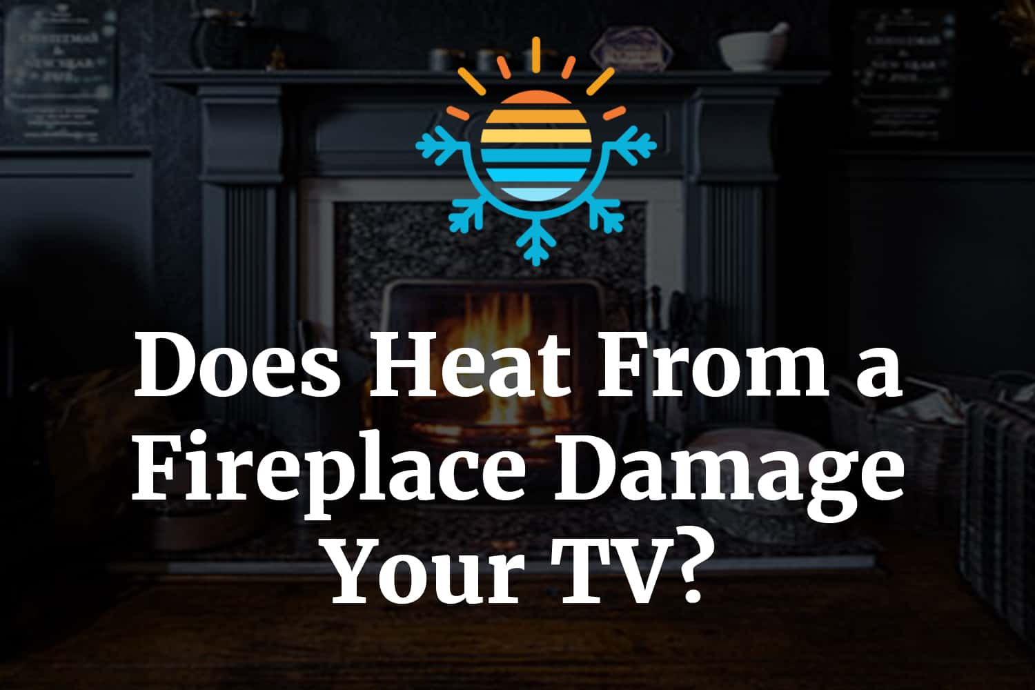 Does Heat From Fireplace damage your TV